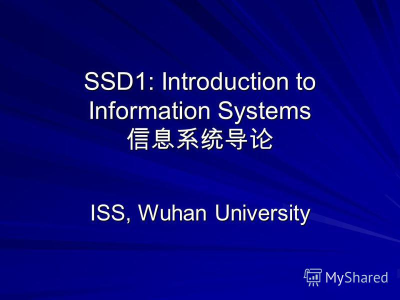 SSD1: Introduction to Information Systems SSD1: Introduction to Information Systems ISS, Wuhan University