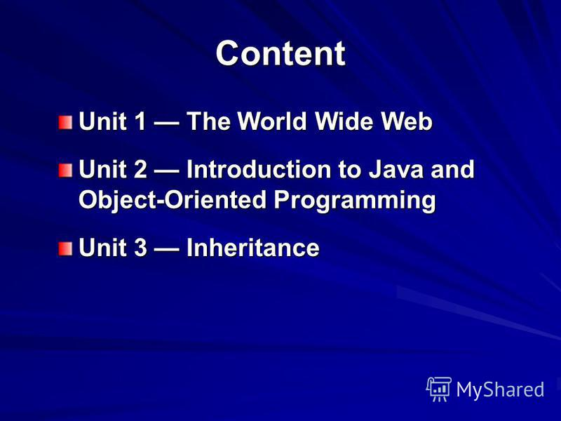 Content Unit 1 The World Wide Web Unit 2 Introduction to Java and Object-Oriented Programming Unit 3 Inheritance