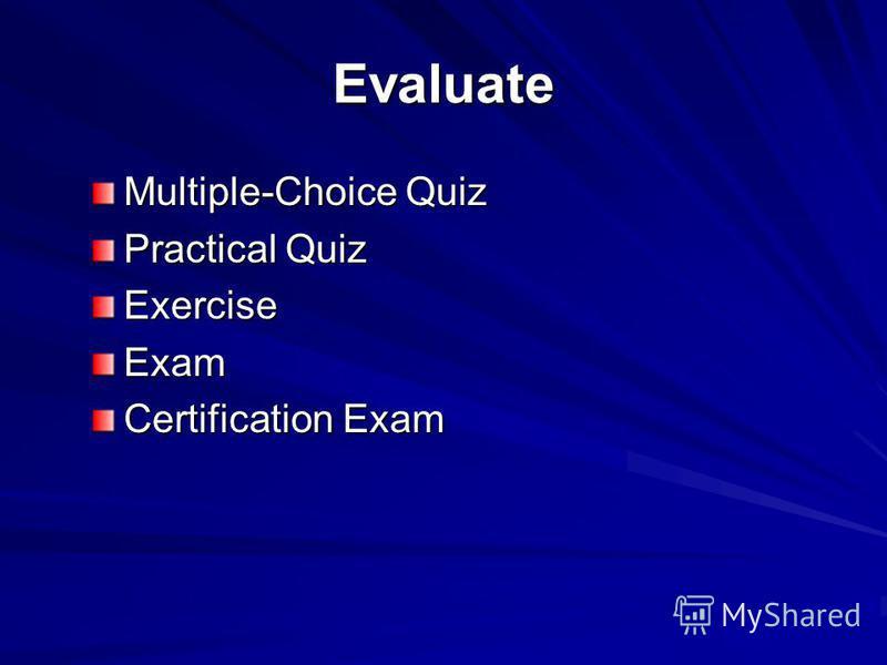 Evaluate Multiple-Choice Quiz Practical Quiz ExerciseExam Certification Exam
