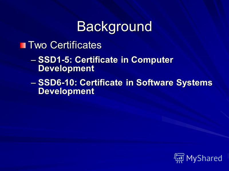 Background Two Certificates –SSD1-5: Certificate in Computer Development –SSD6-10: Certificate in Software Systems Development