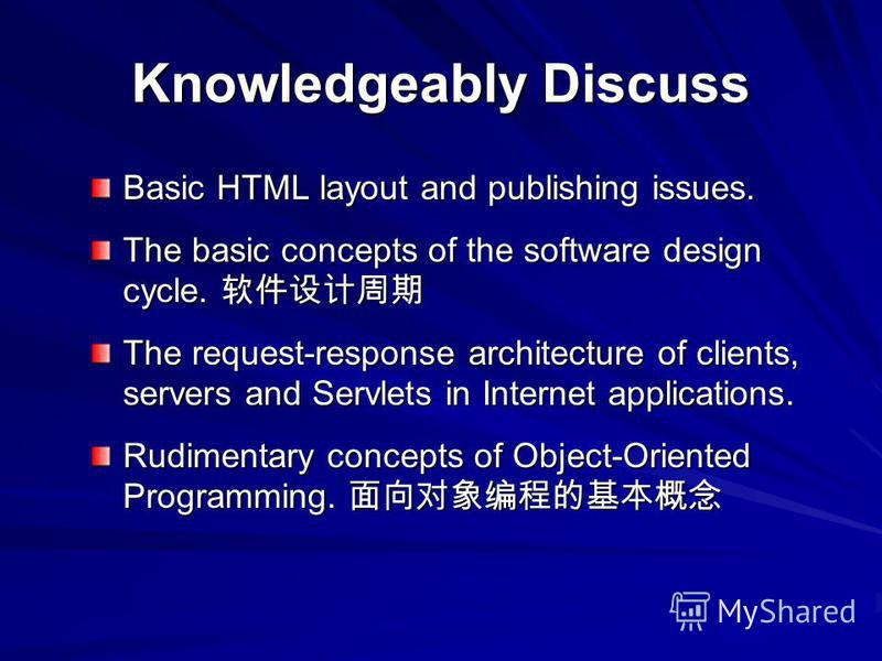 Knowledgeably Discuss Basic HTML layout and publishing issues. The basic concepts of the software design cycle. The basic concepts of the software design cycle. The request-response architecture of clients, servers and Servlets in Internet applicatio