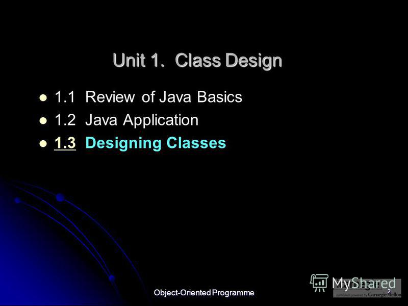 Object-Oriented Programme 2 1.1 Review of Java Basics 1.2 Java Application 1.3 Designing Classes 1.3 Unit 1. Class Design