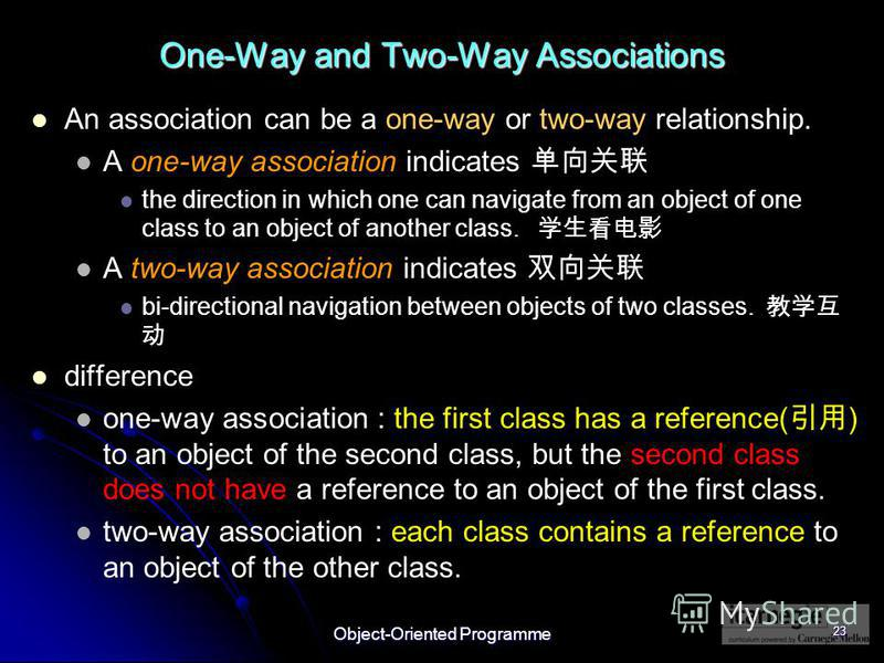 Object-Oriented Programme 23 One-Way and Two-Way Associations An association can be a one-way or two-way relationship. A one-way association indicates the direction in which one can navigate from an object of one class to an object of another class.