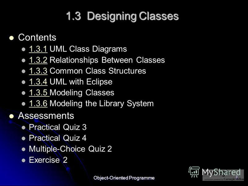 Object-Oriented Programme 3 1.3 Designing Classes Contents 1.3.1 UML Class Diagrams 1.3.1 1.3.2 Relationships Between Classes 1.3.2 1.3.3 Common Class Structures 1.3.3 1.3.4 UML with Eclipse 1.3.4 1.3.5 Modeling Classes 1.3.5 1.3.6 Modeling the Libra