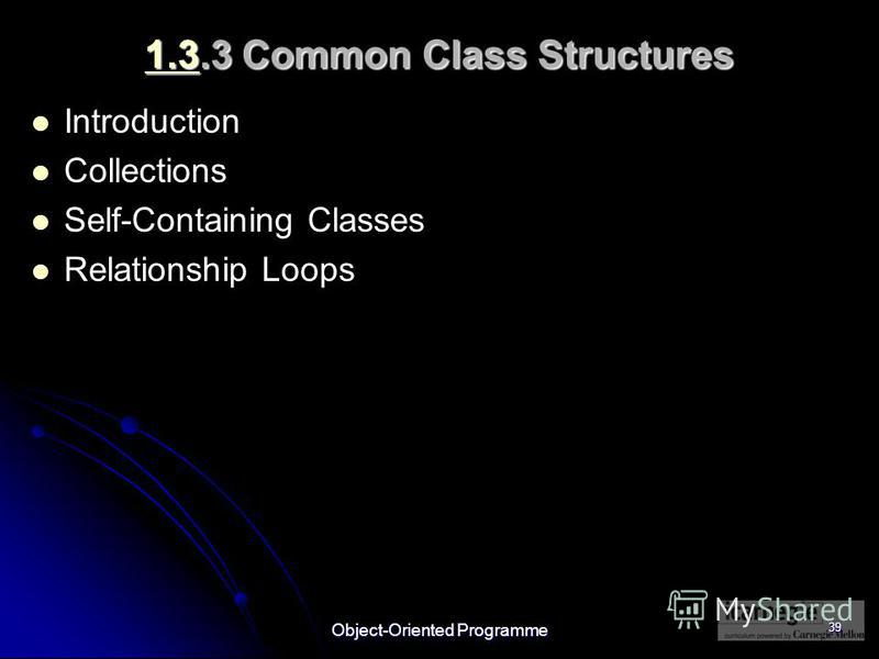 Object-Oriented Programme 39 1.31.3.3 Common Class Structures 1.3 Introduction Collections Self-Containing Classes Relationship Loops