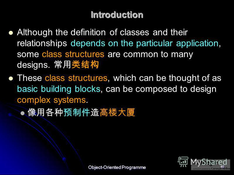 Object-Oriented Programme 40 Introduction Although the definition of classes and their relationships depends on the particular application, some class structures are common to many designs. These class structures, which can be thought of as basic bui