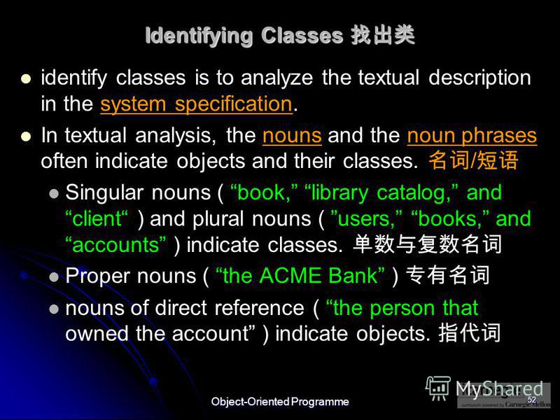 Object-Oriented Programme 52 Identifying Classes Identifying Classes identify classes is to analyze the textual description in the system specification. In textual analysis, the nouns and the noun phrases often indicate objects and their classes. / S