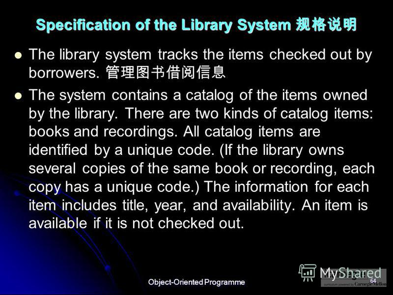 Object-Oriented Programme 64 Specification of the Library System Specification of the Library System The library system tracks the items checked out by borrowers. The system contains a catalog of the items owned by the library. There are two kinds of