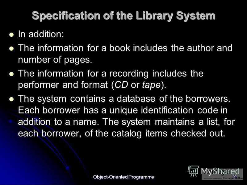 Object-Oriented Programme 65 Specification of the Library System In addition: The information for a book includes the author and number of pages. The information for a recording includes the performer and format (CD or tape). The system contains a da