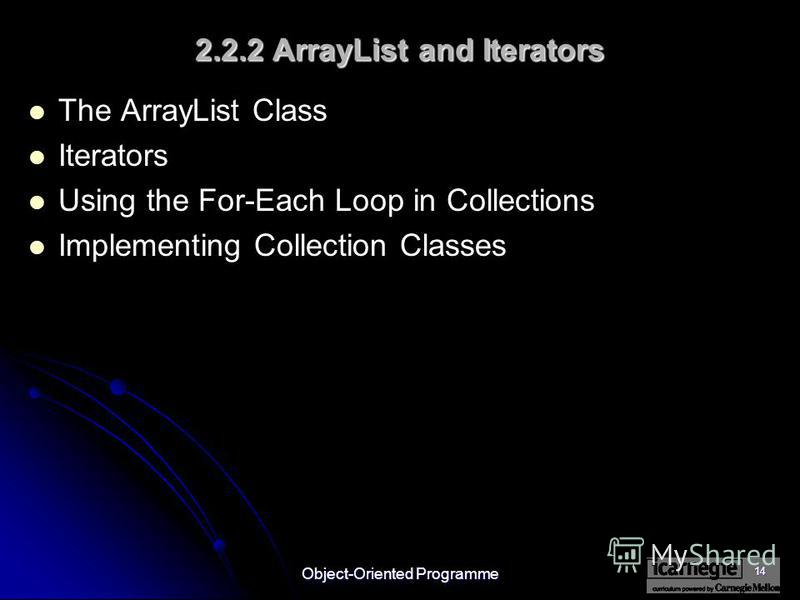 Object-Oriented Programme 14 2.2.2 ArrayList and Iterators The ArrayList Class Iterators Using the For-Each Loop in Collections Implementing Collection Classes