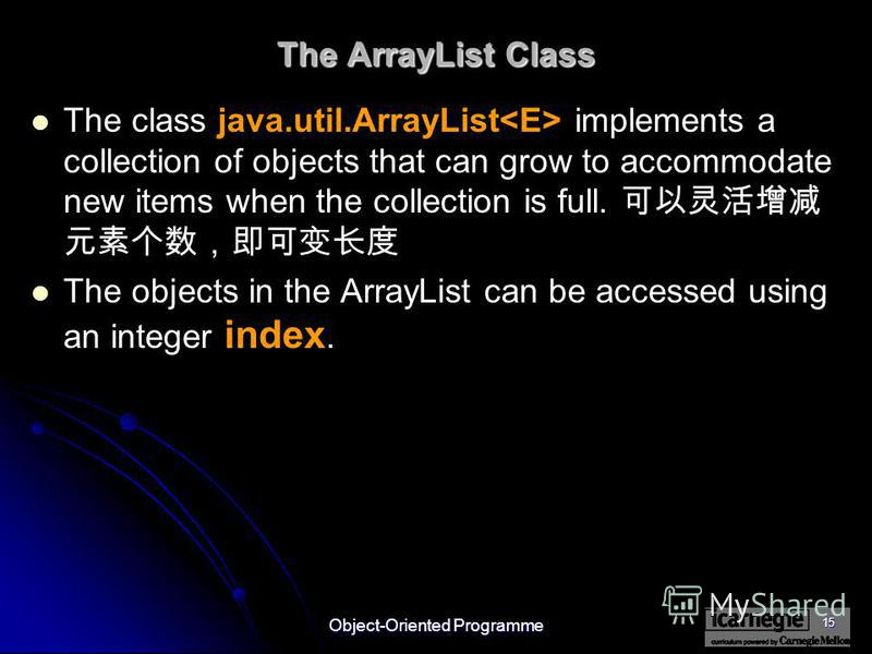 Object-Oriented Programme 15 The ArrayList Class The class java.util.ArrayList implements a collection of objects that can grow to accommodate new items when the collection is full. The objects in the ArrayList can be accessed using an integer index.