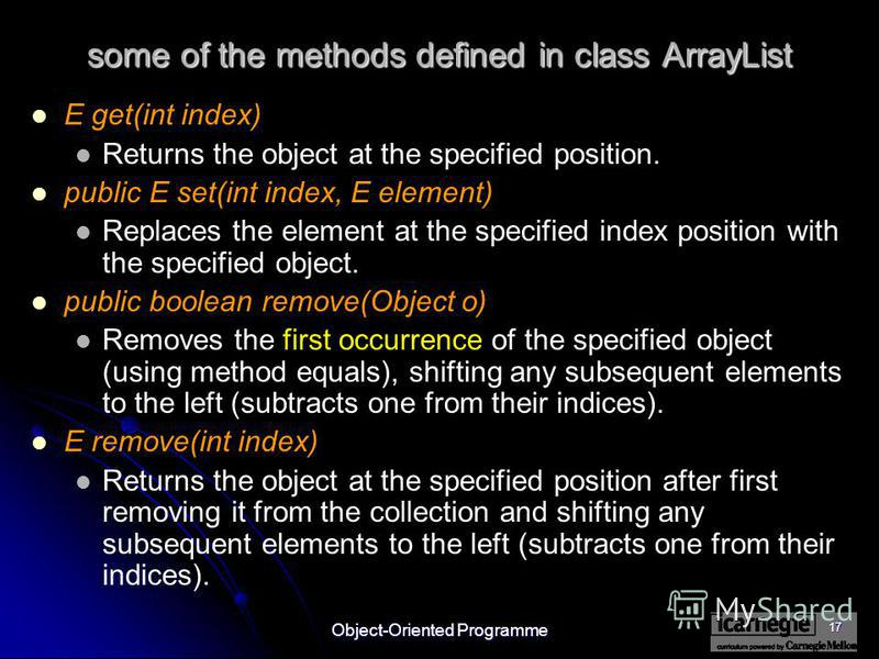 Object-Oriented Programme 17 some of the methods defined in class ArrayList E get(int index) Returns the object at the specified position. public E set(int index, E element) Replaces the element at the specified index position with the specified obje