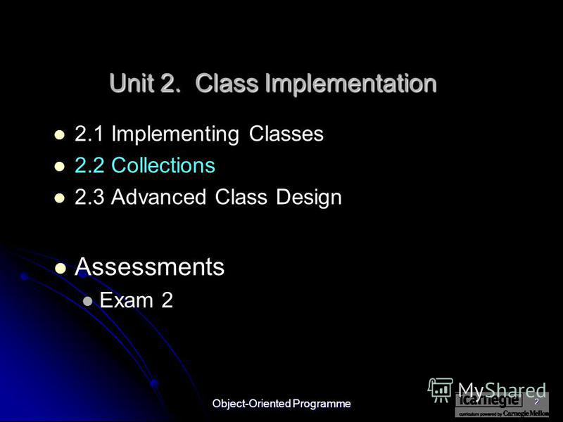 Object-Oriented Programme 2 2.1 Implementing Classes 2.2 Collections 2.3 Advanced Class Design Assessments Exam 2 Unit 2. Class Implementation