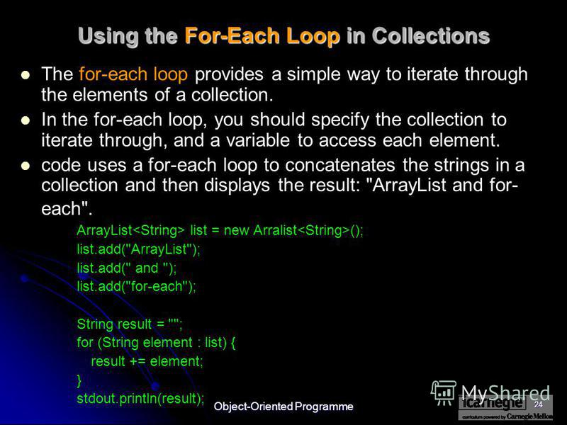 Object-Oriented Programme 24 Using the For-Each Loop in Collections The for-each loop provides a simple way to iterate through the elements of a collection. In the for-each loop, you should specify the collection to iterate through, and a variable to