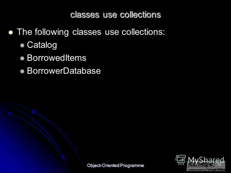Object-Oriented Programme 32 classes use collections The following classes use collections: Catalog BorrowedItems BorrowerDatabase