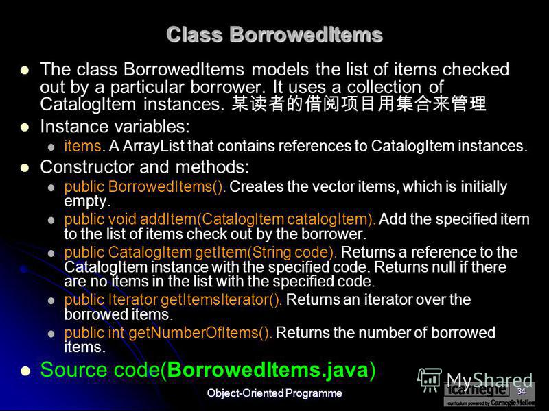 Object-Oriented Programme 34 Class BorrowedItems The class BorrowedItems models the list of items checked out by a particular borrower. It uses a collection of CatalogItem instances. Instance variables: items. A ArrayList that contains references to