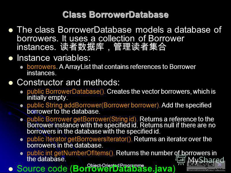 Object-Oriented Programme 35 Class BorrowerDatabase The class BorrowerDatabase models a database of borrowers. It uses a collection of Borrower instances. Instance variables: borrowers. A ArrayList that contains references to Borrower instances. Cons