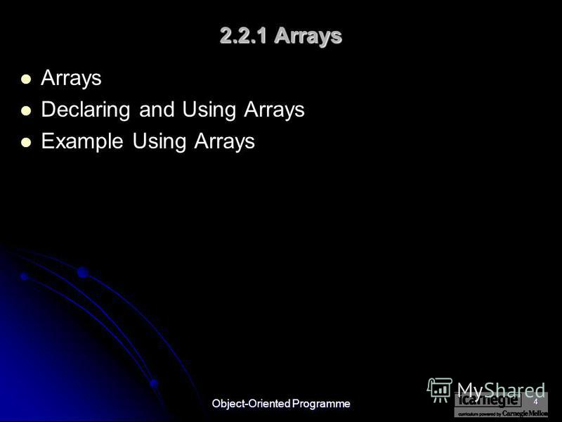 Object-Oriented Programme 4 2.2.1 Arrays Arrays Declaring and Using Arrays Example Using Arrays