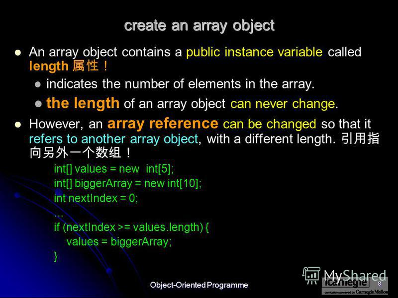Object-Oriented Programme 8 create an array object An array object contains a public instance variable called length indicates the number of elements in the array. the length of an array object can never change. However, an array reference can be cha