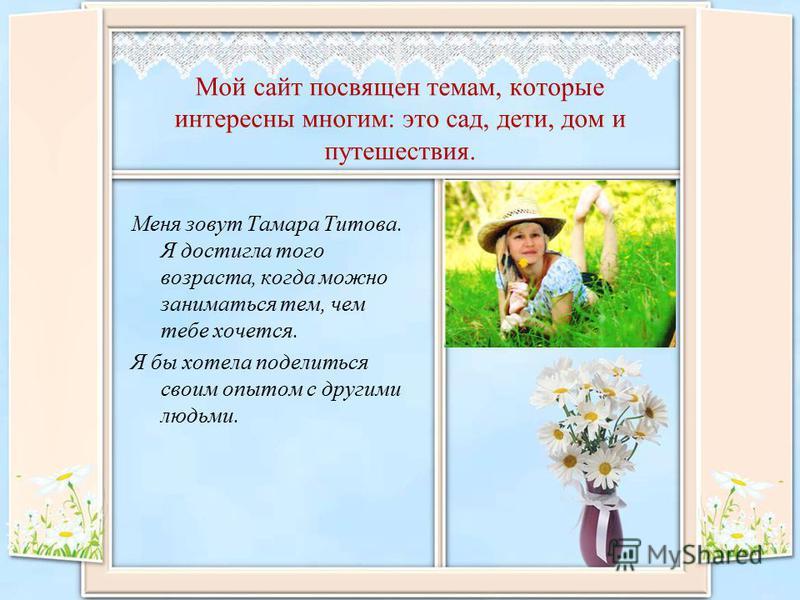 Мой сайт посвящен темам, которые интересны многим: это сад, дети, дом и путешествия. Меня зовут Тамара Титова. Я достигла того возраста, когда можно заниматься тем, чем тебе хочется. Я бы хотела поделиться своим опытом с другими людьми.