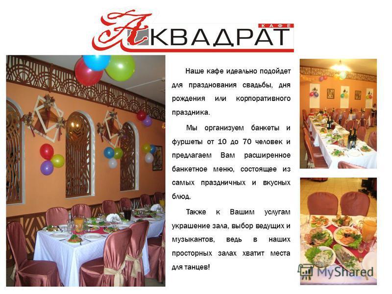 Наше кафе идеально подойдет для празднования свадьбы, дня рождения или корпоративного праздника. Мы организуем банкеты и фуршеты от 10 до 70 человек и предлагаем Вам расширенное банкетное меню, состоящее из самых праздничных и вкусных блюд. Также к В