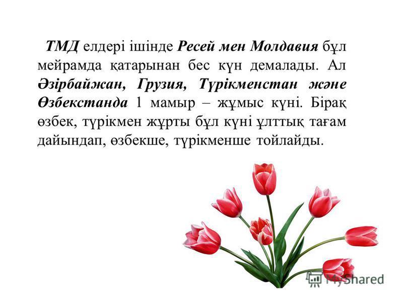 ТМД елдері ішінде Ресей мен Молдавия бұл мейрамда қатарынан бес күн демалады. Ал Әзірбайжан, Грузия, Түрікменстан және Өзбекстанда 1 мамыр – жұмыс күні. Бірақ өзбек, түрікмен жұрты бұл күні ұлттық тағам дайындап, өзбекше, түрікменше тойлайды.
