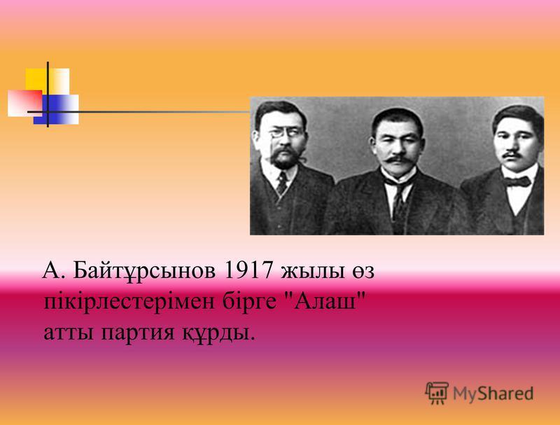 А. Байтұрсынов 1917 жылы өз пікірлестерімен бірге Алаш атты партия құрды.