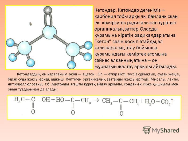 Кетондар. Кетондар дегеніміз – карбонил тобы арқылы байланысқан екі көмірсутек радикалынан тұратын органикалық заттар.Оларды құрамына кіретін радикалдар атына кетон сөзін қосып атайды,ал халықаралық атау бойынша құрамындағы көміртек атомына сәйкес ал