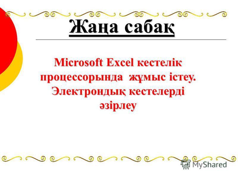 Жаңа сабақ Microsoft Excel кестелік процессорында жұмыс істеу. Электрондық кестелерді әзірлеу