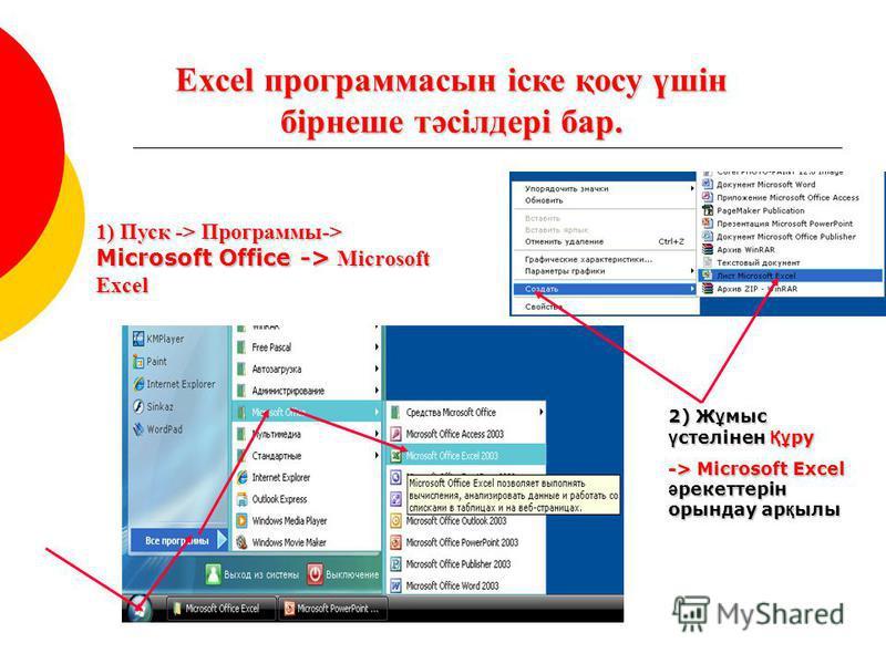 Excel программасын іске қосу үшін бірнеше тәсілдері бар. 1) Пуск -> Программы-> Microsoft Office -> Microsoft Excel 2) Ж ұ мыс ү стелінен Құ ру -> Microsoft Excel ә рекеттерін орындау ар қ ылы