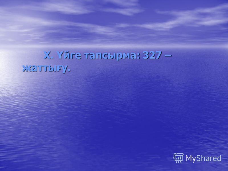 X. Үйге тапсырма: 327 – жаттығу. X. Үйге тапсырма: 327 – жаттығу.