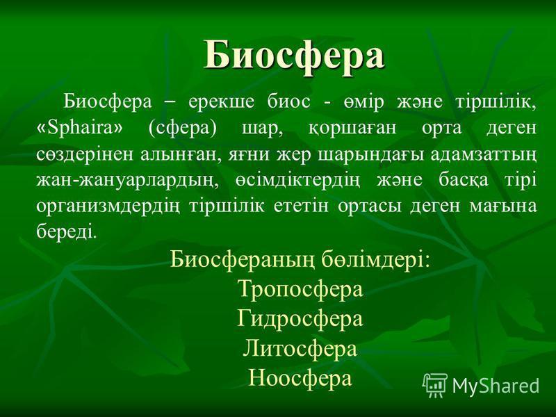 Биосфера Биосфера – ерекше биос - өмір және тіршілік, « Sphaira » (сфера) шар, қоршаған орта деген сөздерінен алынған, яғни жер шарындағы адамзаттың жан-жануарлардың, өсімдіктердің және басқа тірі организмдердің тіршілік ететін ортасы деген мағына бе