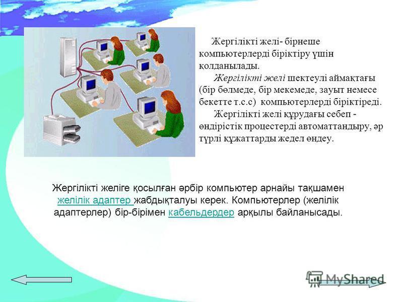 Жергілікті желі- бірнеше компьютерлерді біріктіру үшін қолданылады. Жергілікті желі шектеулі аймақтағы (бір бөлмеде, бір мекемеде, зауыт немесе бекетте т.с.с) компьютерлерді біріктіреді. Жергілікті желі құрудағы себеп - өндірістік процестерді автомат