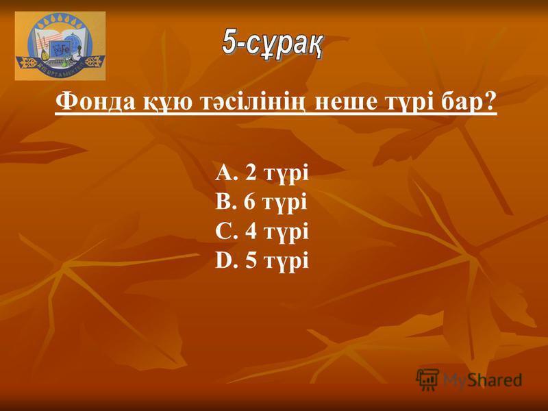 A. 2 түрі B. 6 түрі C. 4 түрі D. 5 түрі Фонда құю тәсілінің неше түрі бар?