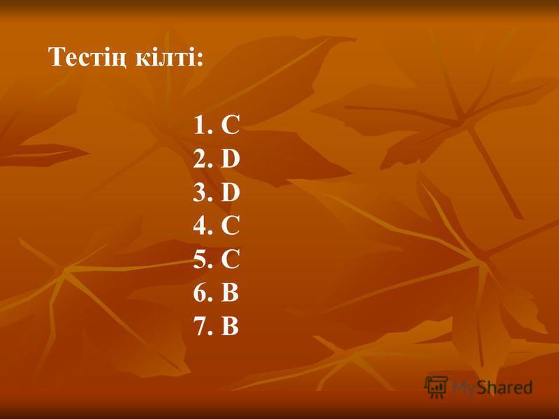 Тестің кілті: 1. С 2. D 3. D 4. C 5. C 6. B 7. B