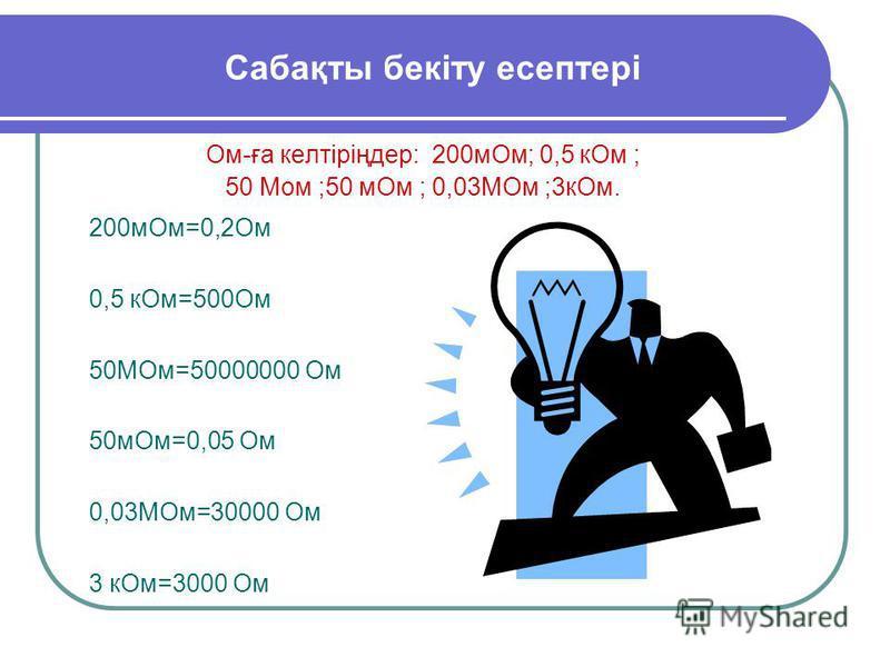 Сабақты бекіту есептері Ом-ға келтіріңдер: 200мОм; 0,5 кОм ; 50 Мом ;50 мОм ; 0,03МОм ;3кОм. 200мОм=0,2Ом 0,5 кОм=500Ом 50МОм=50000000 Ом 50мОм=0,05 Ом 0,03МОм=30000 Ом 3 кОм=3000 Ом