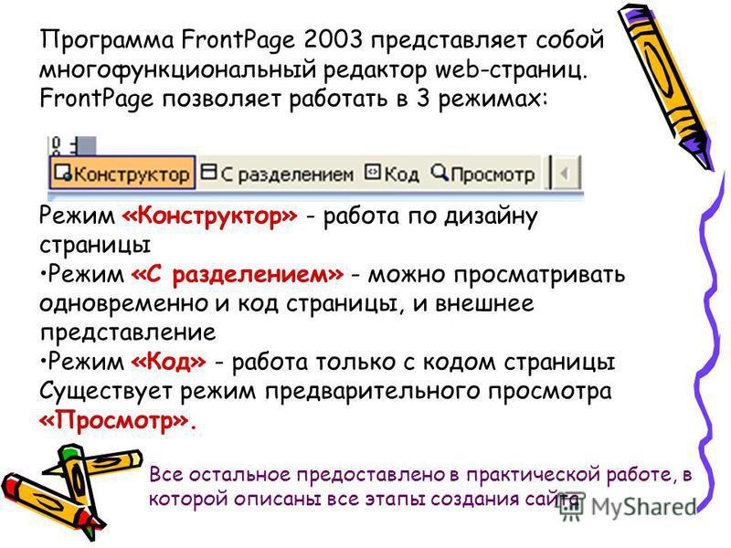 Программа FrontPage 2003 представляет собой многофункциональный редактор web-страниц. FrontPage позволяет работать в 3 режимах: Режим «Конструктор» - работа по дизайну страницы Режим «С разделением» - можно просматривать одновременно и код страницы,