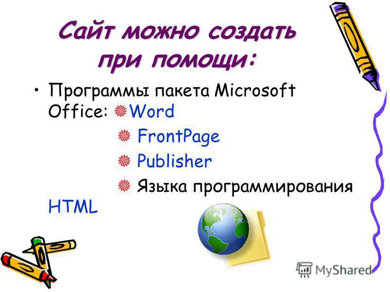 Сайт можно создать при помощи: Программы пакета Microsoft Office: Word FrontPage Publisher Языка программирования HTML