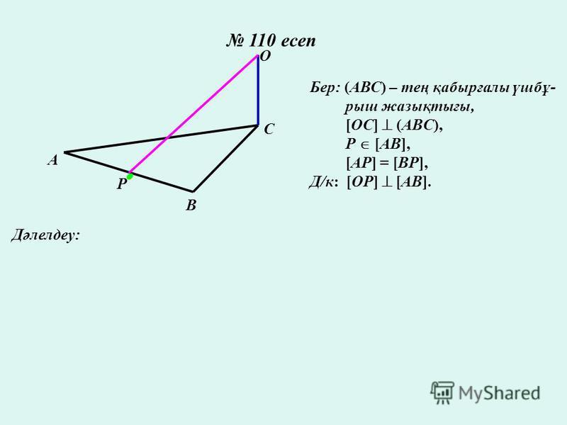 110 есеп А В С О P Бер: (АВС) – тең қабырғалы үшбұ- рыш жазықтығы, [OC] (ABC), P [AB], [AP] = [BP], Д/к: [OP] [AB]. Дәлелдеу: