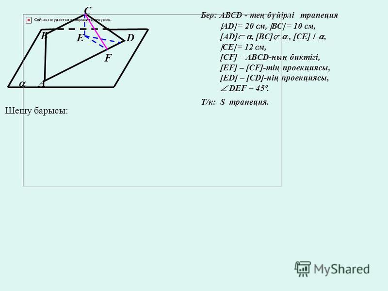 А В С DE F Бер: АВСD - тең бүйірлі трапеция AD = 20 см, ВС = 10 cм, [AD], [BC], [CE], CE = 12 см, [CF] – ABCD-ның биктігі, [EF] – [CF]-тің проекциясы, [ED] – [CD]-нің проекциясы, DEF = 45º. Т/к: S трапеция. Шешу барысы: