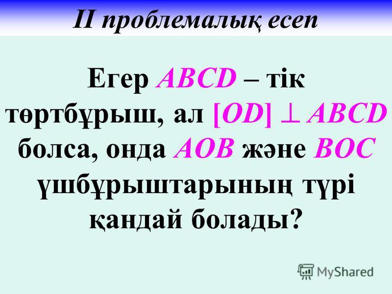 Егер АВСD – тік төртбұрыш, ал [ОD] АВСD болса, онда АОВ және ВОС үшбұрыштарының түрі қандай болады? ІІ проблемалық есеп