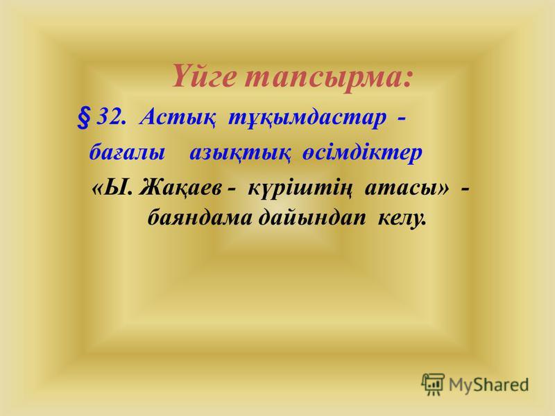Үйге тапсырма: § 32. Астық тұқымдастар - бағалы азықтық өсімдіктер «Ы. Жақаев - күріштің атасы» - баяндама дайындап келу.
