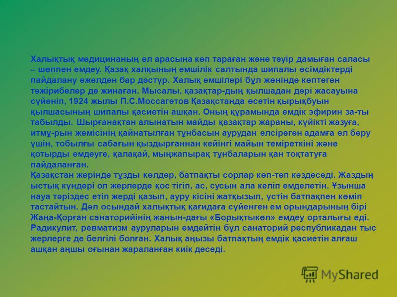 Халықтық медицинаның ел арасына көп тараған және тәуір дамыған саласы – шөппен емдеу. Қазақ халқының емшілік салтында шипалы өсімдіктерді пайдалану ежелден бар дәстүр. Халық емшілері бұл жөнінде көптеген тәжірибелер де жинаған. Мысалы, қазақтар-дың қ