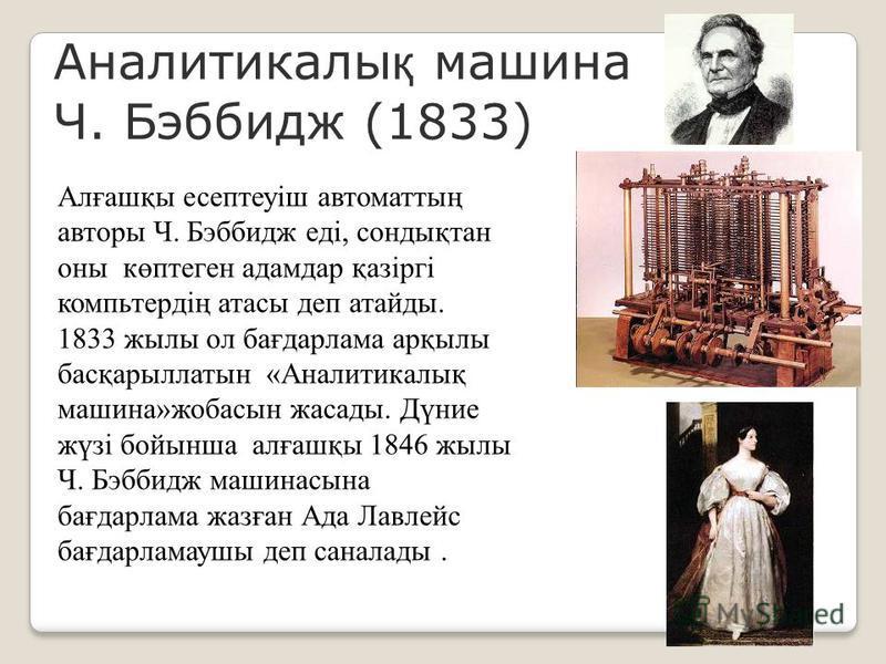 Аналитикалы қ машина Ч. Бэббидж (1833) Алғашқы есептеуіш автоматтың авторы Ч. Бэббидж еді, сондықтан оны көптеген адамдар қазіргі компьтердің атасы деп атайды. 1833 жылы ол бағдарлама арқылы басқарыллатын «Аналитикалық машина»жобасын жасады. Дүние жү