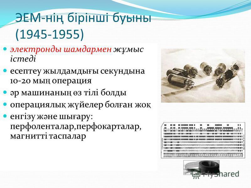 ЭЕМ-нің бірінші буыны (1945-1955) электронды шамдармен ж ұ мыс істеді есептеу жылдамды ғ ы секундына 10-20 мы ң операция ә р машинаны ң ө з тілі болды операциялы қ ж ү йелер бол ғ ан жо қ енгізу ж ә не шы ғ ару: перфоленталар,перфокарталар, магнитті