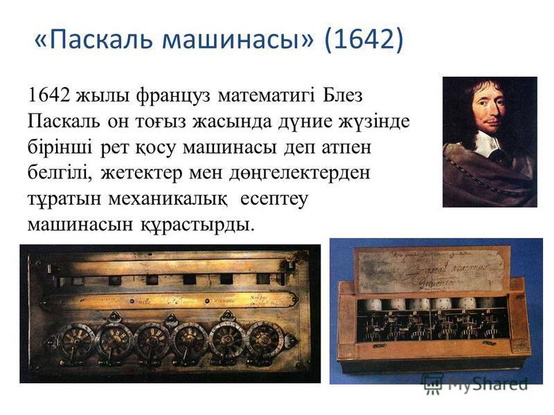 «Паскаль машинасы» (1642) 1642 жылы француз математигі Блез Паскаль он тоғыз жасында дүние жүзінде бірінші рет қосу машинасы деп атпен белгілі, жетектер мен дөңгелектерден тұратын механикалық есептеу машинасын құрастырды.
