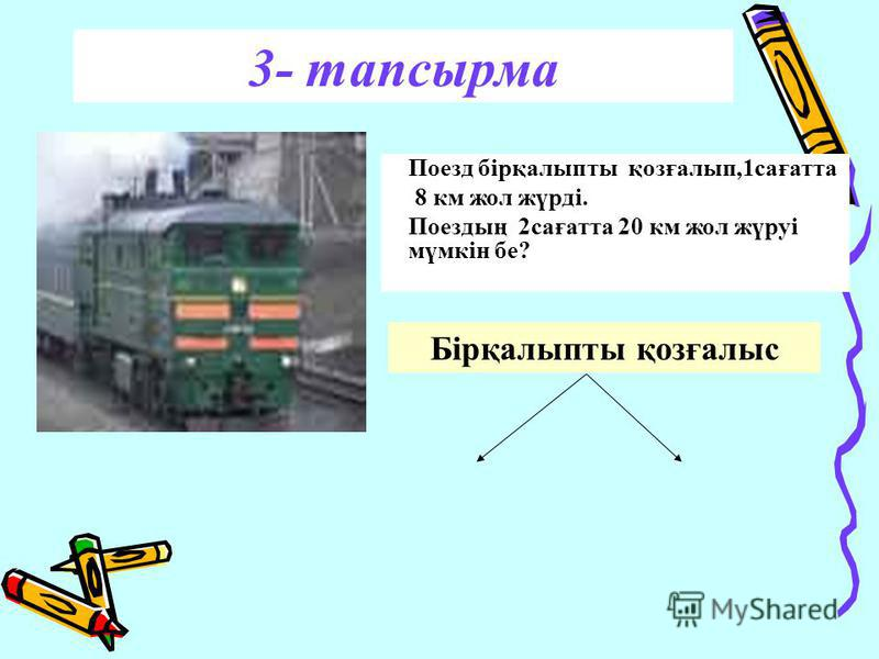 3- тапсырма Поезд бірқалыпты қозғалып,1сағатта 8 км жол жүрді. Поездың 2сағатта 20 км жол жүруі мүмкін бе? Бірқалыпты қозғалыс