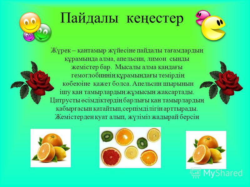 Пайдалы кеңестер Жүрек – қантамыр жүйесіне пайдалы тағамдардың құрамында алма, апельсин, лимон сынды жемістер бар. Мысалы алма қандағы гемоглобиннің құрамындағы темірдің көбеюіне қажет болса. Апельсин шырынын ішу қан тамырлардың жұмысын жақсартады. Ц