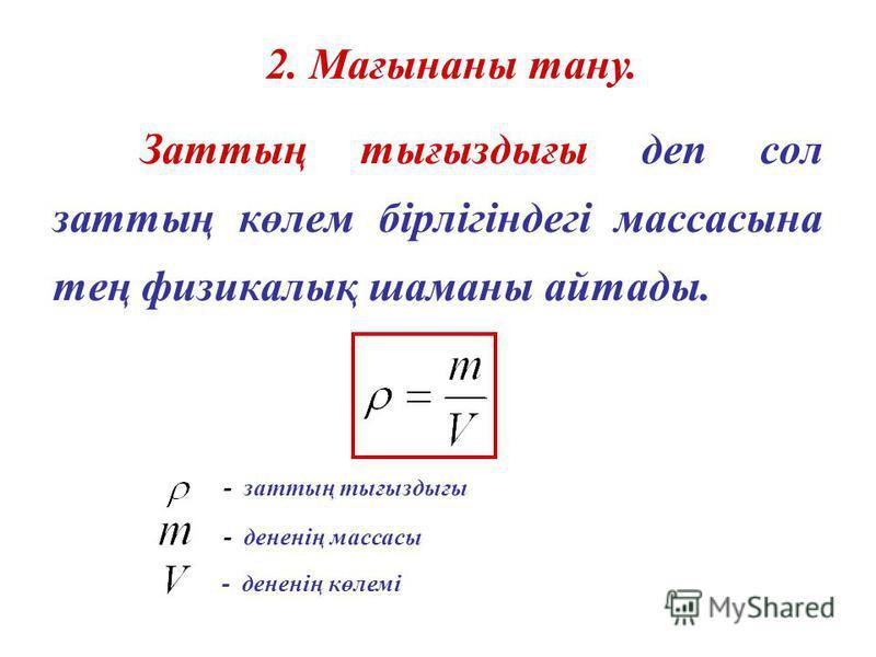 Заттың тығыздығы деп сол заттың көлем бірлігіндегі массасына тең физикалық шаманы айтады. - заттың тығыздығы - дененің массасы - дененің көлемі 2. Мағынаны тану.