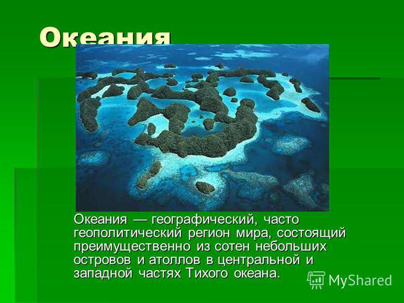 Океания Океания географический, часто геополитический регион мира, состоящий преимущественно из сотен небольших островов и атоллов в центральной и западной частях Тихого океана.